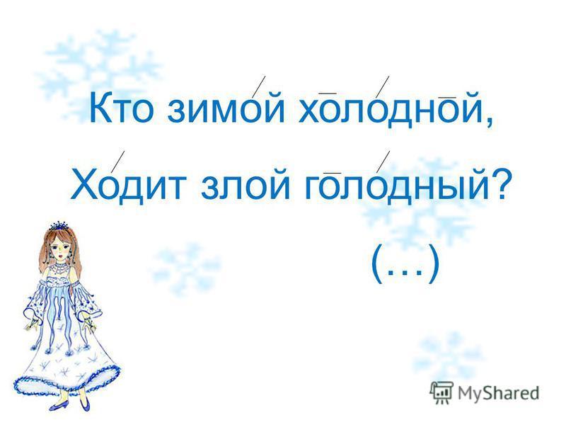 Кто зимой холодной, Ходит злой голодный? (…)