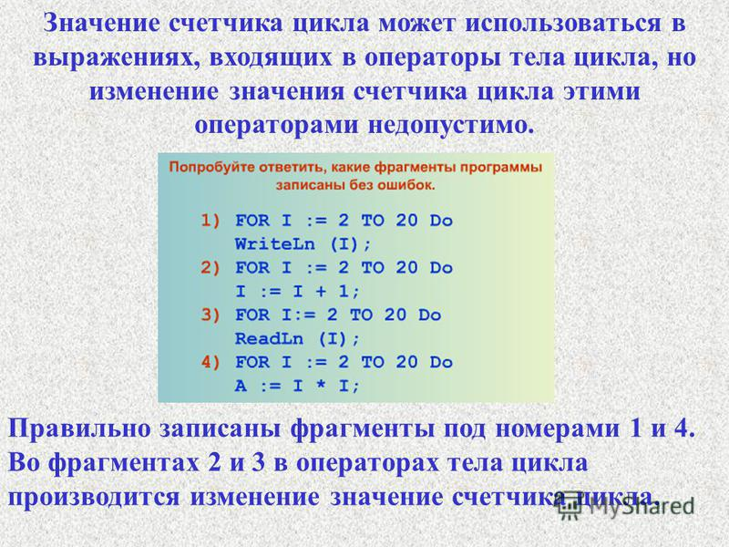Правильно записаны фрагменты под номерами 1 и 4. Во фрагментах 2 и 3 в операторах тела цикла производится изменение значение счетчика цикла. Значение счетчика цикла может использоваться в выражениях, входящих в операторы тела цикла, но изменение знач