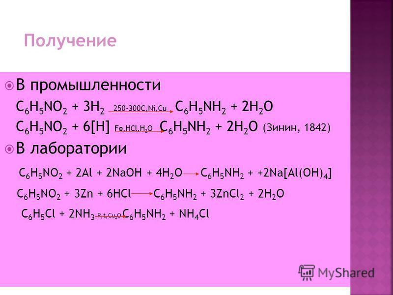 В промышленности C 6 H 5 NO 2 + 3H 2 250-300C,Ni,Cu C 6 H 5 NH 2 + 2H 2 O C 6 H 5 NO 2 + 6[H] Fe,HCl,H 2 O C 6 H 5 NH 2 + 2H 2 O (Зинин, 1842) В лаборатории C 6 H 5 NO 2 + 2Al + 2NaOH + 4H 2 O C 6 H 5 NH 2 + +2Na[Al(OH) 4 ] C 6 H 5 NО 2 + 3Zn + 6HCl