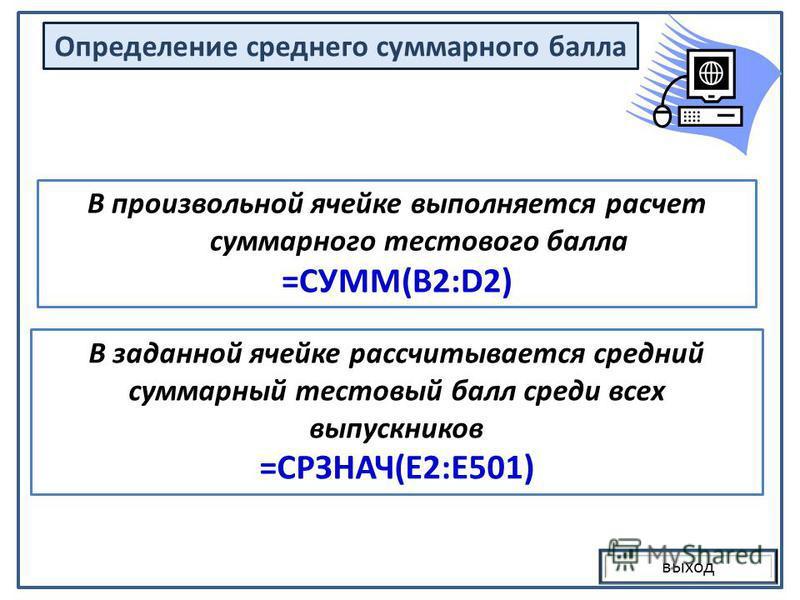 выход В произвольной ячейке выполняется расчет суммарного тестового балла =СУММ(B2:D2) В заданной ячейке рассчитывается средний суммарный тестовый балл среди всех выпускников =СРЗНАЧ(E2:E501) Определение среднего суммарного балла