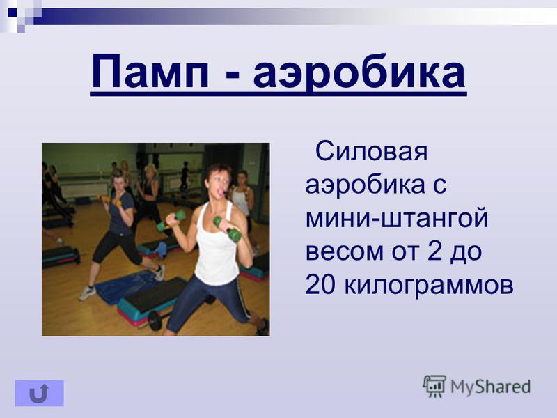 Памп - аэробика Cиловая аэробика с мини-штангой весом от 2 до 20 килограммов