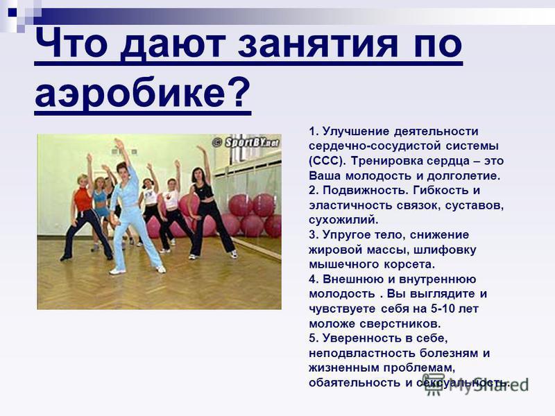 Что дают занятия по аэробике? 1. Улучшение деятельности сердечно-сосудистой системы (ССС). Тренировка сердца – это Ваша молодость и долголетие. 2. Подвижность. Гибкость и эластичность связок, суставов, сухожилий. 3. Упругое тело, снижение жировой мас