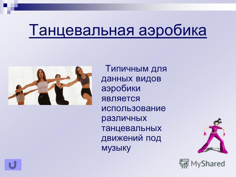 Танцевальная аэробика Типичным для данных видов аэробики является использование различных танцевальных движений под музыку