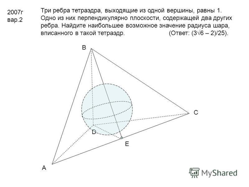 2007 г вар.2 Три ребра тетраэдра, выходящие из одной вершины, равны 1. Одно из них перпендикулярно плоскости, содержащей два других ребра. Найдите наибольшее возможное значение радиуса шара, вписанного в такой тетраэдр. (Ответ: (36 – 2)/25). А В С D