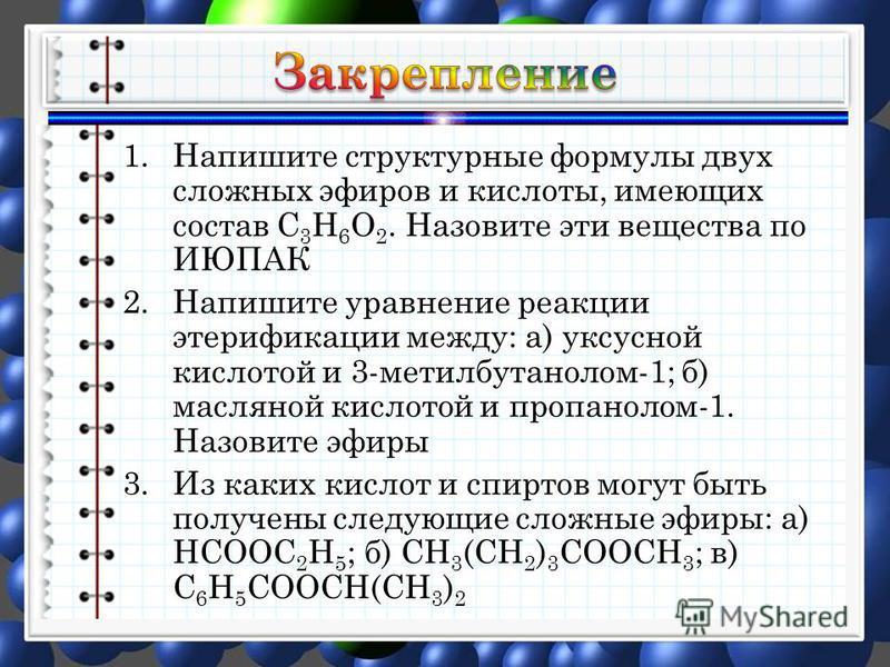 1. Напишите структурные формулы двух сложных эфиров и кислоты, имеющих состав С 3 Н 6 О 2. Назовите эти вещества по ИЮПАК 2. Напишите уравнение реакции этерификации между: а) уксусной кислотой и 3-метилбутанолом-1; б) масляной кислотой и пропанолом-1