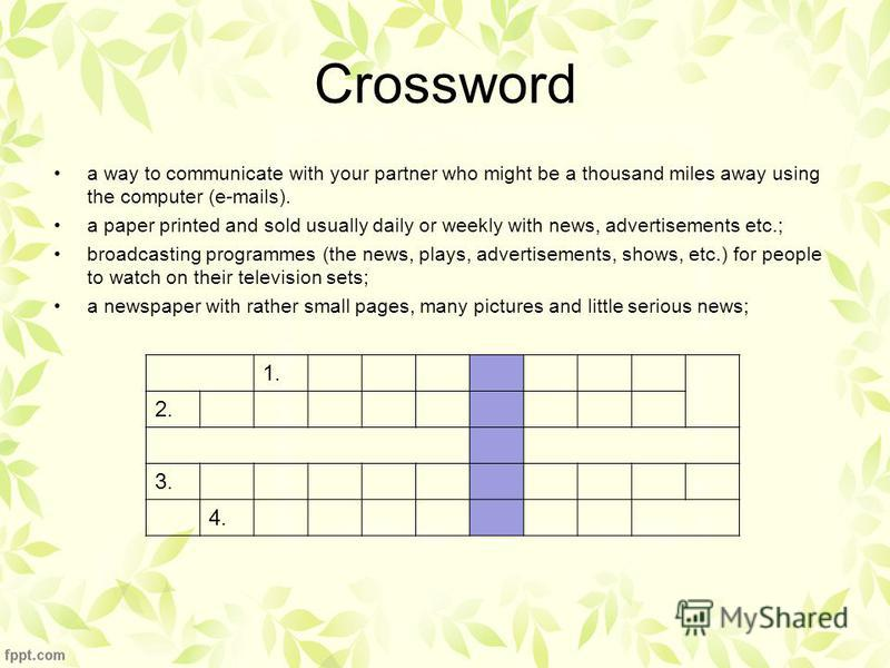 Crossword a way to communicate with your partner who might be a thousand miles away using the computer (e-mails). a paper printed and sold usually daily or weekly with news, advertisements etc.; broadcasting programmes (the news, plays, advertisement