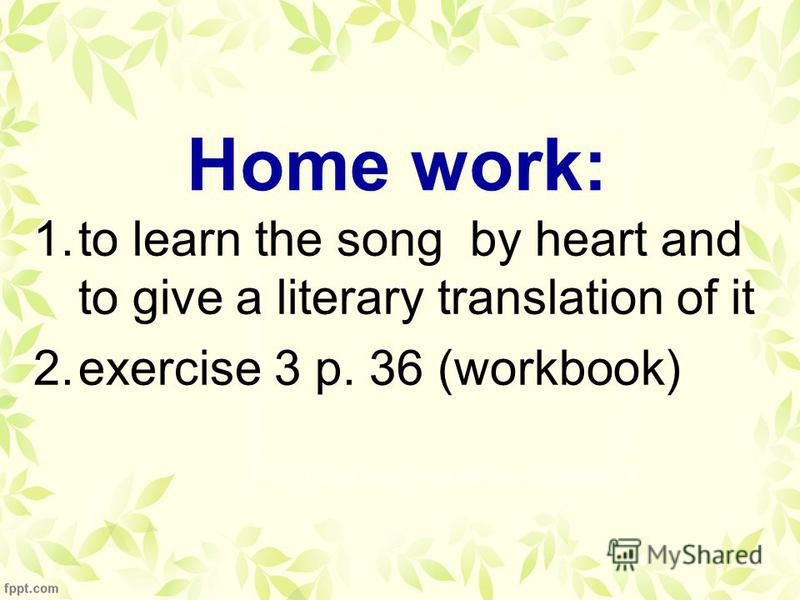Home work: 1.to learn the song by heart and to give a literary translation of it 2.exercise 3 p. 36 (workbook)