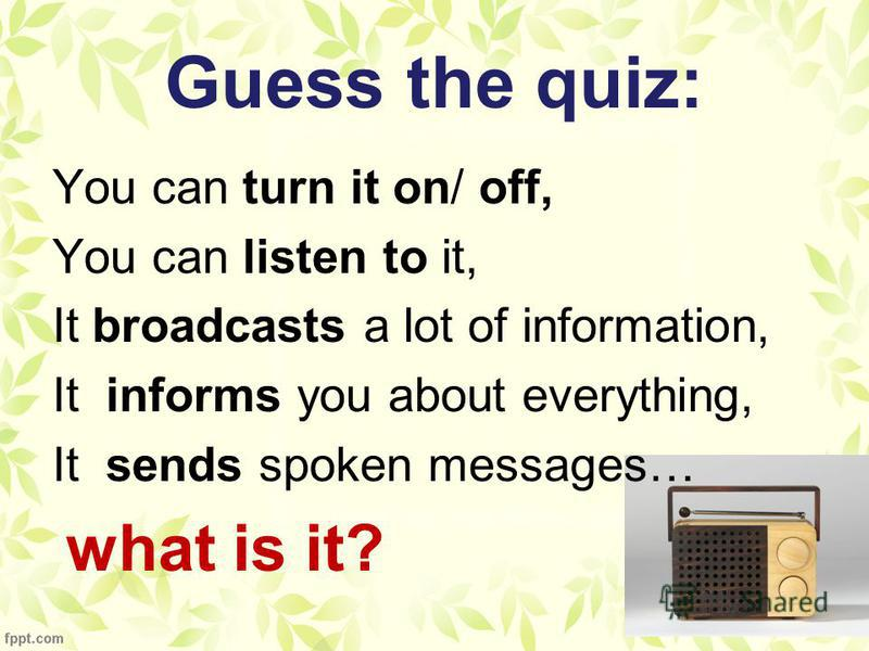 Guess the quiz: You can turn it on/ off, You can listen to it, It broadcasts a lot of information, It informs you about everything, It sends spoken messages… what is it?