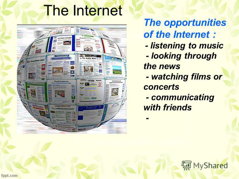 The opportunities of the Internet : - listening to music - looking through the news - watching films or concerts - communicating with friends - The Internet