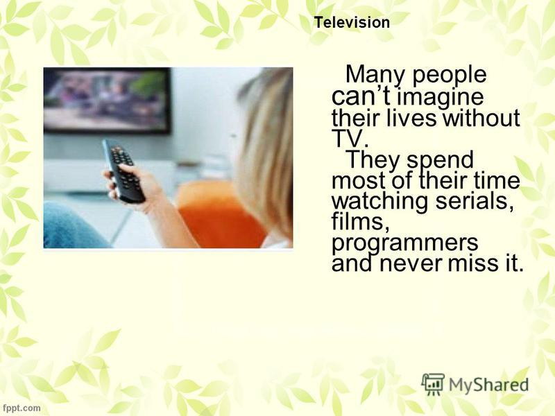 Television Many people cant imagine their lives without TV. They spend most of their time watching serials, films, programmers and never miss it.