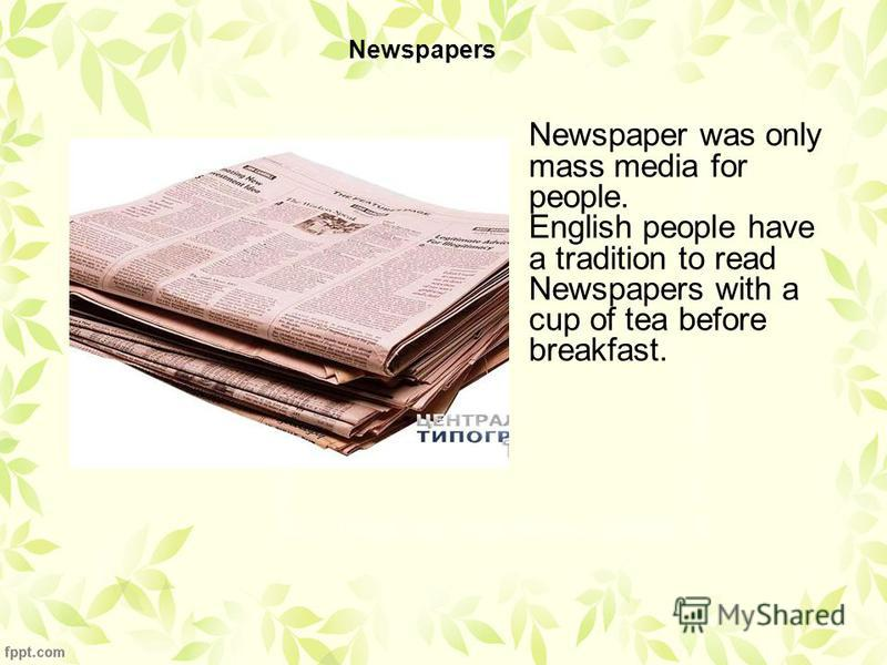 Newspapers Newspaper was only mass media for people. English people have a tradition to read Newspapers with a cup of tea before breakfast.