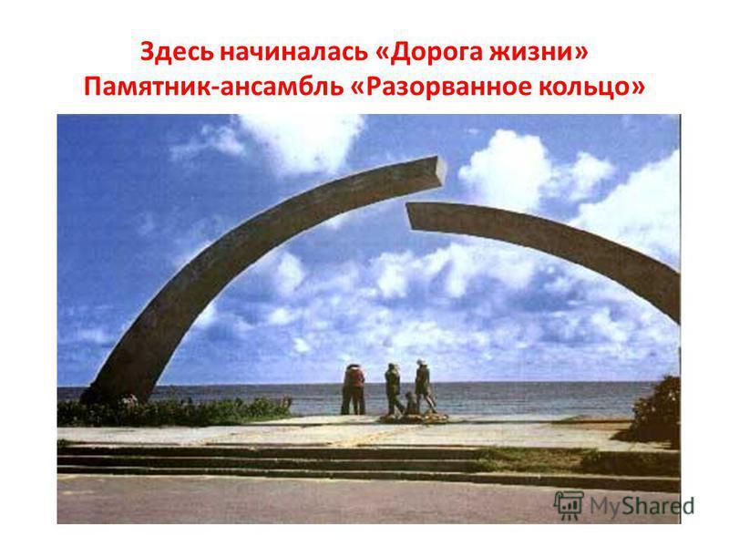 Здесь начиналась «Дорога жизни» Памятник-ансамбль «Разорванное кольцо»