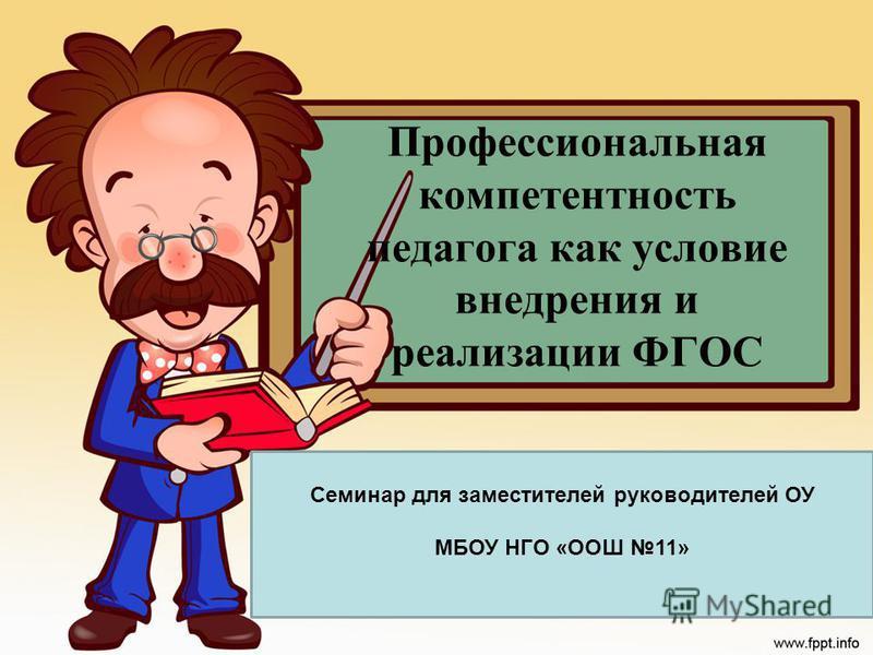 Профессиональная компетентность педагога как условие внедрения и реализации ФГОС Семинар для заместителей руководителей ОУ МБОУ НГО «ООШ 11»