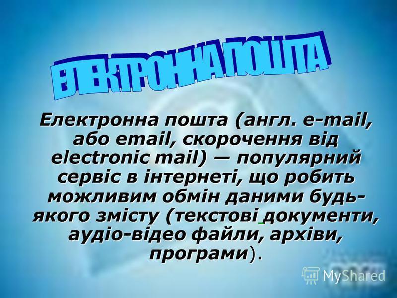 Електронна пошта (англ. e-mail, або email, скорочення від electronic mail) популярний сервіс в інтернеті, що робить можливим обмін даними будь- якого змісту (текстові документи, аудіо-відео файли, архіви, програми).