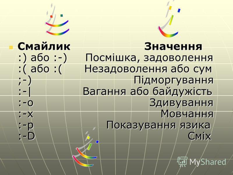 Смайлик Значення :) або :-) Посмішка, задоволення :( або :( Незадоволення або сум ;-) Підморгування :-| Вагання або байдужість :-o Здивування :-x Мовчання :-p Показування язика :-D Сміх Смайлик Значення :) або :-) Посмішка, задоволення :( або :( Неза