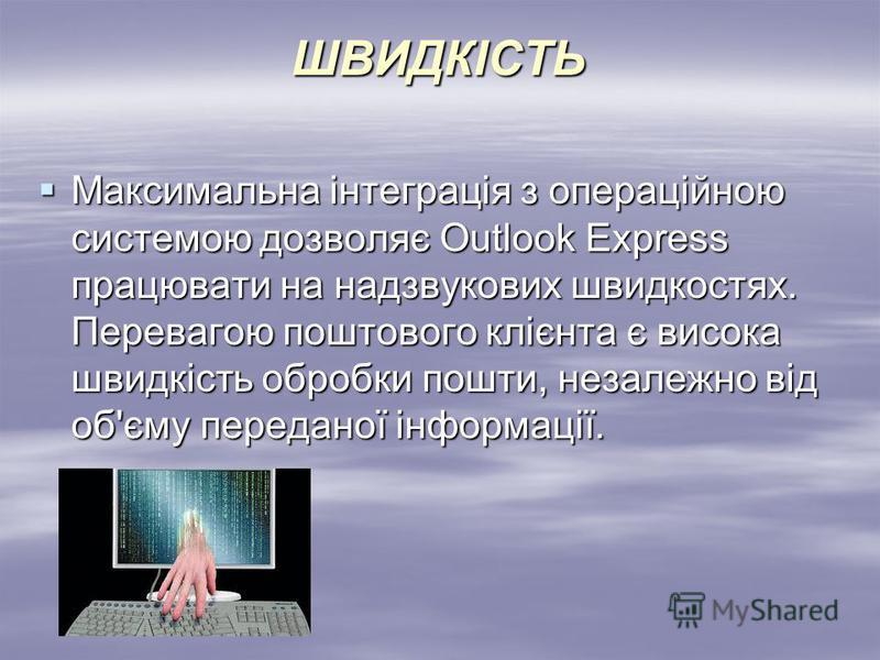 ШВИДКІСТЬ Максимальна інтеграція з операційною системою дозволяє Outlook Express працювати на надзвукових швидкостях. Перевагою поштового клієнта є висока швидкість обробки пошти, незалежно від об'єму переданої інформації. Максимальна інтеграція з оп