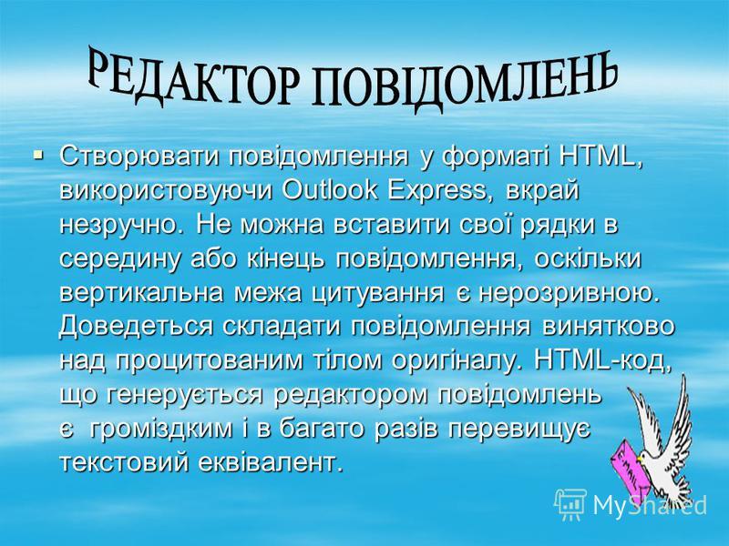 Створювати повідомлення у форматі HTML, використовуючи Outlook Express, вкрай незручно. Не можна вставити свої рядки в середину або кінець повідомлення, оскільки вертикальна межа цитування є нерозривною. Доведеться складати повідомлення винятково над