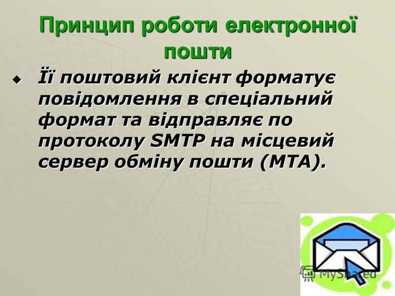 Принцип роботи електронної пошти Її поштовий клієнт форматує повідомлення в спеціальний формат та відправляє по протоколу SMTP на місцевий сервер обміну пошти (MTA). Її поштовий клієнт форматує повідомлення в спеціальний формат та відправляє по прото