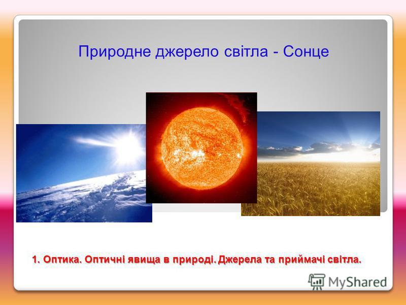 Природне джерело світла - Сонце 1. Оптика. Оптичні явища в природі. Джерела та приймачі світла.