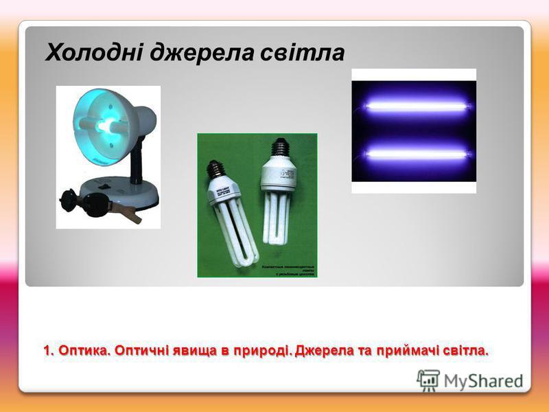 Холодні джерела світла 1. Оптика. Оптичні явища в природі. Джерела та приймачі світла.