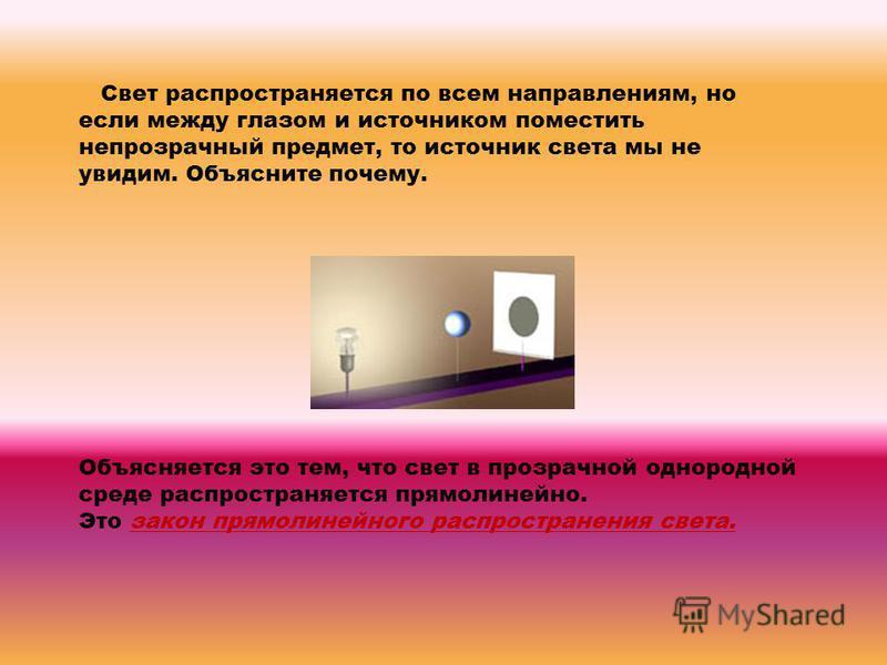 Свет распространяется по всем направлениям, но если между глазом и источником поместить непрозрачный предмет, то источник света мы не увидим. Объясните почему. Объясняется это тем, что свет в прозрачной однородной среде распространяется прямолинейно.