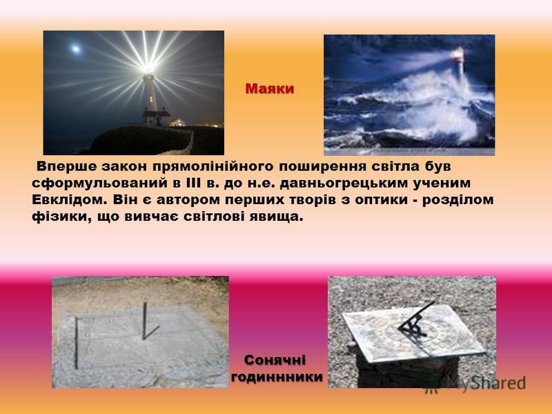 Вперше закон прямолінійного поширення світла був сформульований в III в. до н.е. давньогрецьким ученим Евклідом. Він є автором перших творів з оптики - розділом фізики, що вивчає світлові явища. Сонячнігодиннники Маяки