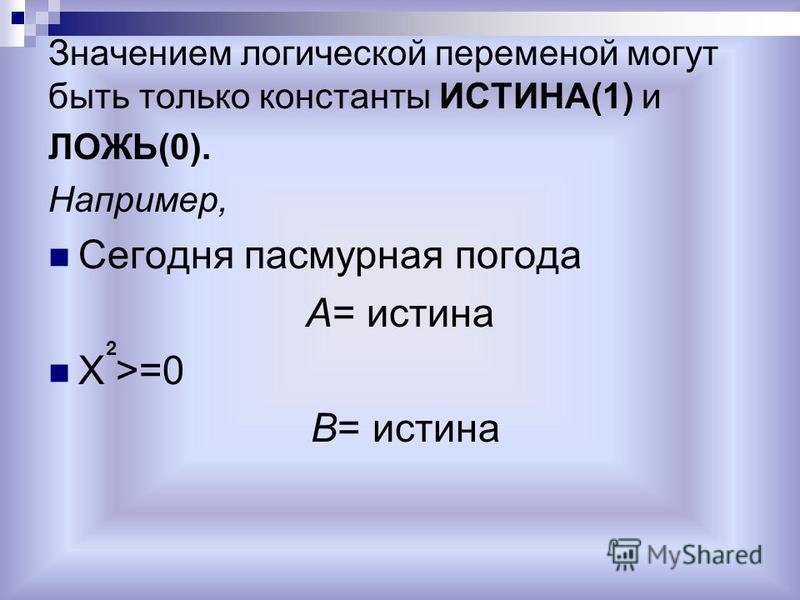 Значением логической переменой могут быть только константы ИСТИНА(1) и ЛОЖЬ(0). Например, Сегодня пасмурная погода А= истина X >=0 B= истина 2