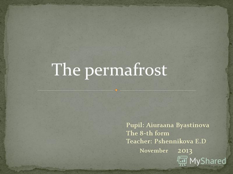 Pupil: Aiuraana Byastinova The 8-th form Teacher: Pshennikova E.D November 2013 The permafrost