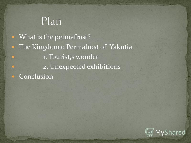 What is the permafrost? The Kingdom o Permafrost of Yakutia 1. Tourist,s wonder 2. Unexpected exhibitions Conclusion