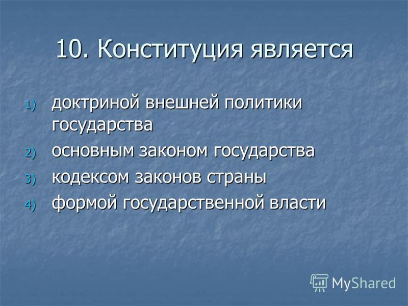 10. Конституция является 1) доктриной внешней политики государства 2) основным законом государства 3) кодексом законов страны 4) формой государственной власти