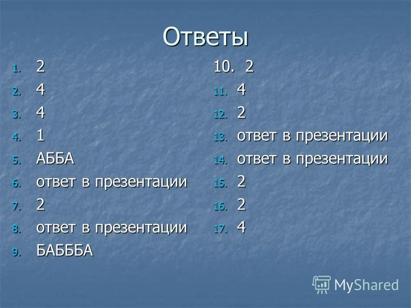 Ответы 1. 2 2. 4 3. 4 4. 1 5. АББА 6. ответ в презентации 7. 2 8. ответ в презентации 9. БАБББА 10. 2 11. 4 12. 2 13. ответ в презентации 14. ответ в презентации 15. 2 16. 2 17. 4