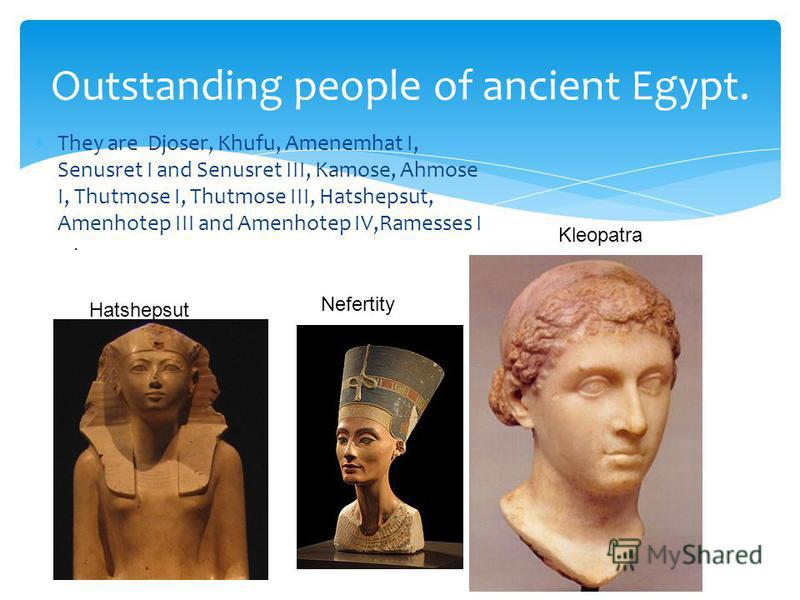 They are Djoser, Khufu, Amenemhat I, Senusret I and Senusret III, Kamose, Ahmose I, Thutmose I, Thutmose III, Hatshepsut, Amenhotep III and Amenhotep IV,Ramesses I Outstanding people of ancient Egypt.. Hatshepsut Nefertity Kleopatra