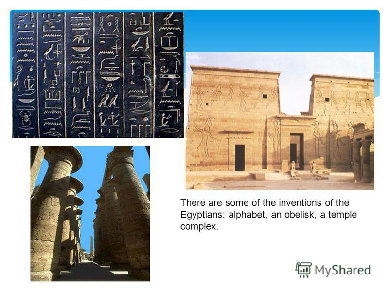 There are some of the inventions of the Egyptians: alphabet, an obelisk, a temple complex.