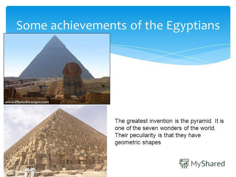 Some achievements of the Egyptians The greatest invention is the pyramid. It is one of the seven wonders of the world. Their peculiarity is that they have geometric shapes