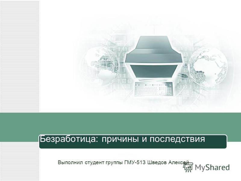 Безработица: причины и последствия Выполнил студент группы ГМУ-513 Шведов Алексей