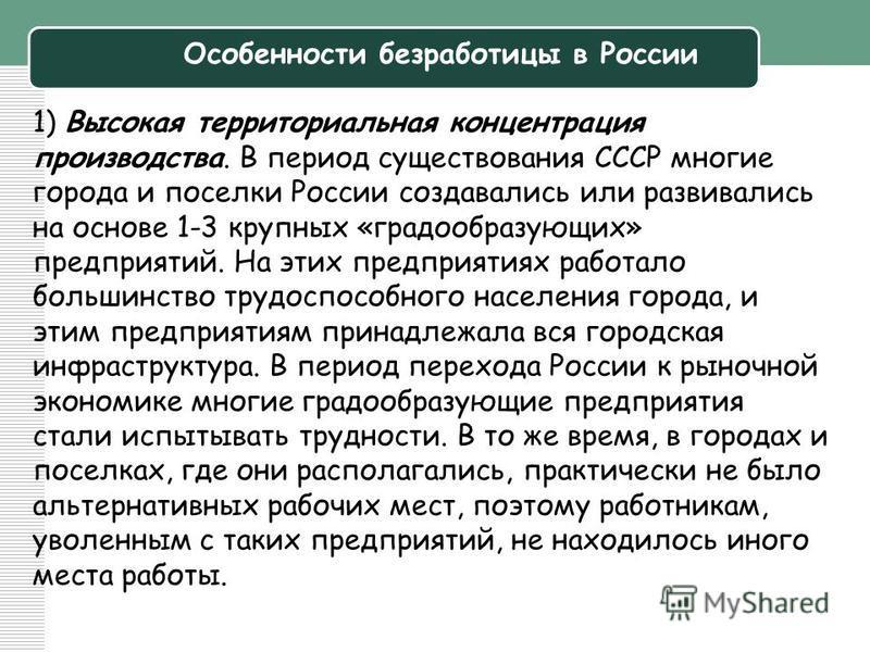 Особенности безработицы в России 1) Высокая территориальная концентрация производства. В период существования СССР многие города и поселки России создавались или развивались на основе 1-3 крупных «градообразующих» предприятий. На этих предприятиях ра