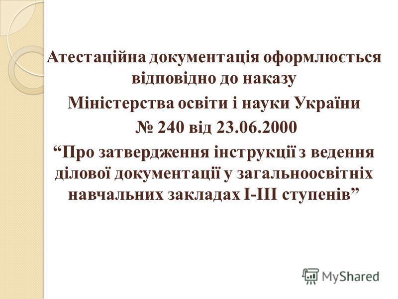 Атестаційна документація оформлюється відповідно до наказу Міністерства освіти і науки України 240 від 23.06.2000 Про затвердження інструкції з ведення ділової документації у загальноосвітніх навчальних закладах І-ІІІ ступенів