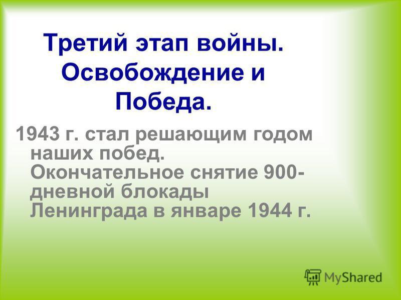 Третий этап войны. Освобождение и Победа. 1943 г. стал решающим годом наших побед. Окончательное снятие 900- дневной блокады Ленинграда в январе 1944 г.
