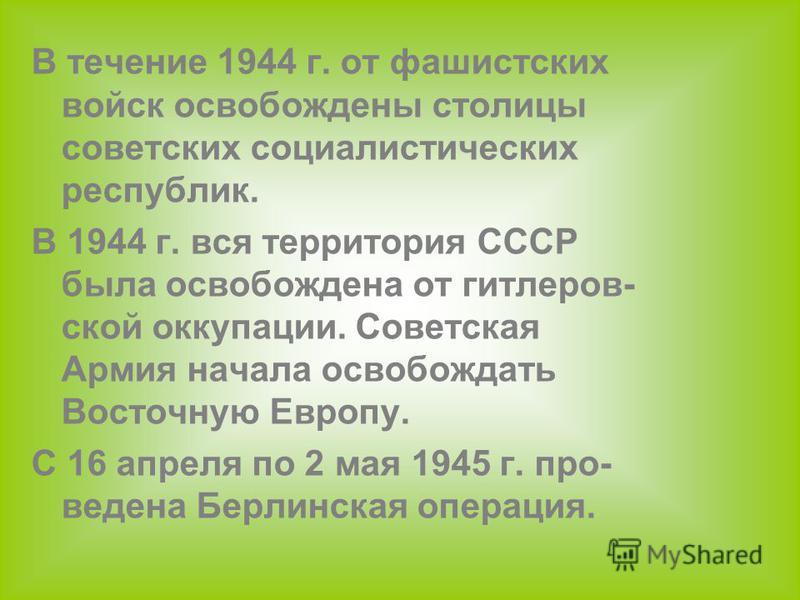 В течение 1944 г. от фашистских войск освобождены столицы советских социалистических республик. В 1944 г. вся территория СССР была освобождена от гитлеровской оккупации. Советская Армия начала освобождать Восточную Европу. С 16 апреля по 2 мая 1945 г