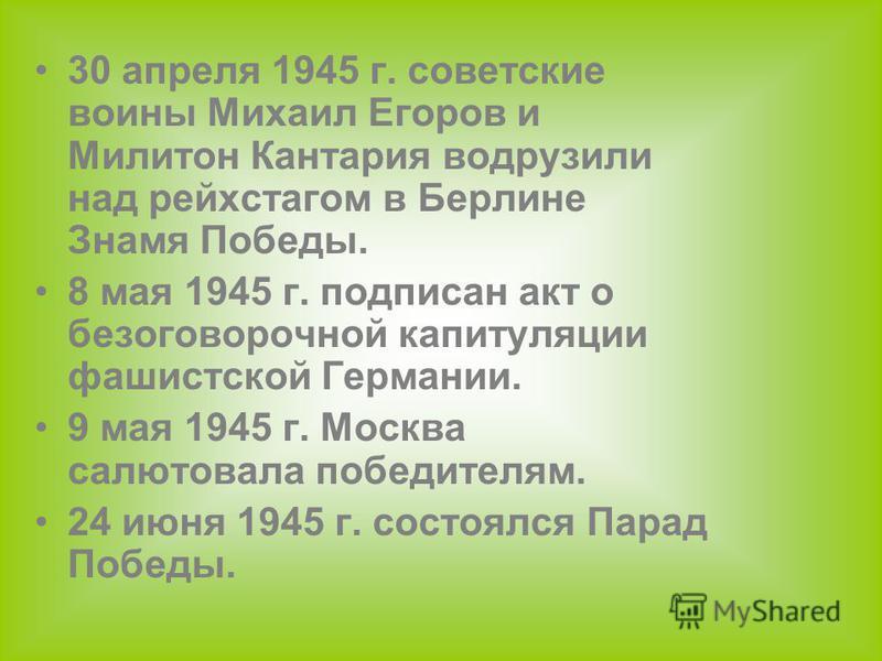 30 апреля 1945 г. советские воины Михаил Егоров и Милитон Кантария водрузили над рейхстагом в Берлине Знамя Победы. 8 мая 1945 г. подписан акт о безоговорочной капитуляции фашистской Германии. 9 мая 1945 г. Москва салютовала победителям. 24 июня 1945