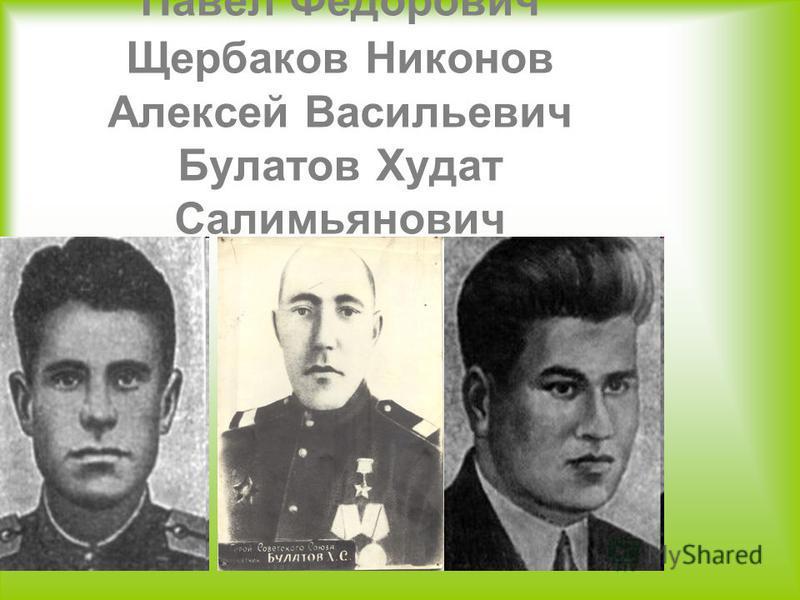 Павел Федорович Щербаков Никонов Алексей Васильевич Булатов Худат Салимьянович
