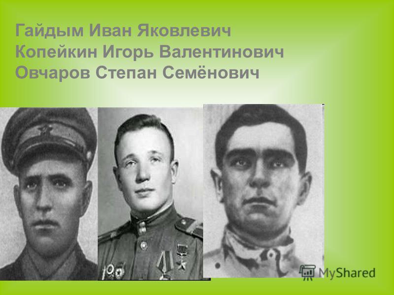 Гайдым Иван Яковлевич Копейкин Игорь Валентинович Овчаров Степан Семёнович