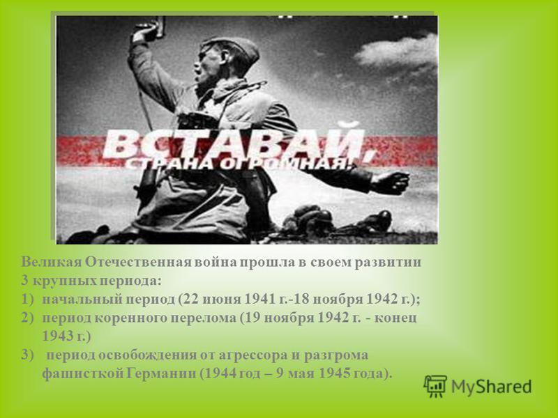 Великая Отечественная война прошла в своем развитии 3 крупных периода: 1)начальный период (22 июня 1941 г.-18 ноября 1942 г.); 2)период коренного перелома (19 ноября 1942 г. - конец 1943 г.) 3) период освобождения от агрессора и разгрома фашисткой Ге