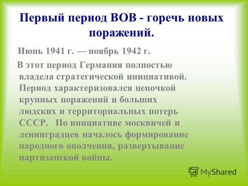 Первый период ВОВ - горечь новых поражений. Июнь 1941 г. ноябрь 1942 г. В этот период Германия полностью владела стратегической инициативой. Период характеризовался цепочкой крупных поражений и больших людских и территориальных потерь СССР. По инициа