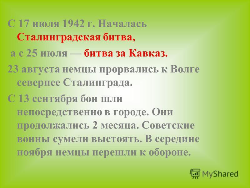 С 17 июля 1942 г. Началась Сталинградская битва, а с 25 июля битва за Кавказ. 23 августа немцы прорвались к Волге севернее Сталинграда. С 13 сентября бои шли непосредственно в городе. Они продолжались 2 месяца. Советские воины сумели выстоять. В сере