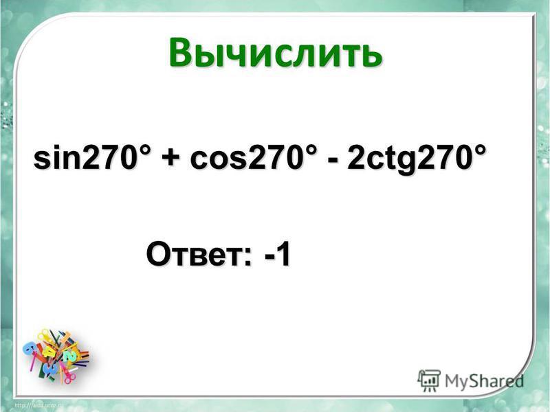 Вычислить sin270° + cos270° - 2сtg270° Ответ: -1 Ответ: -1