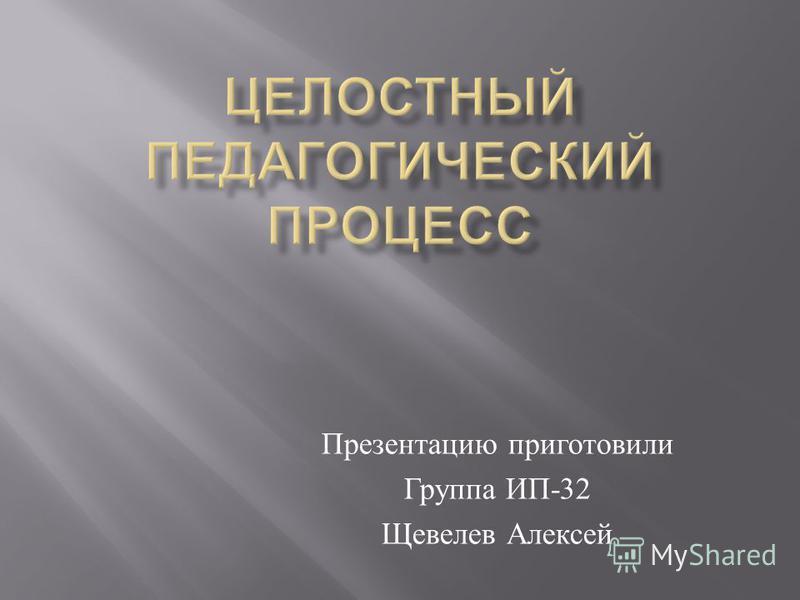 Презентацию приготовили Группа ИП -32 Щевелев Алексей