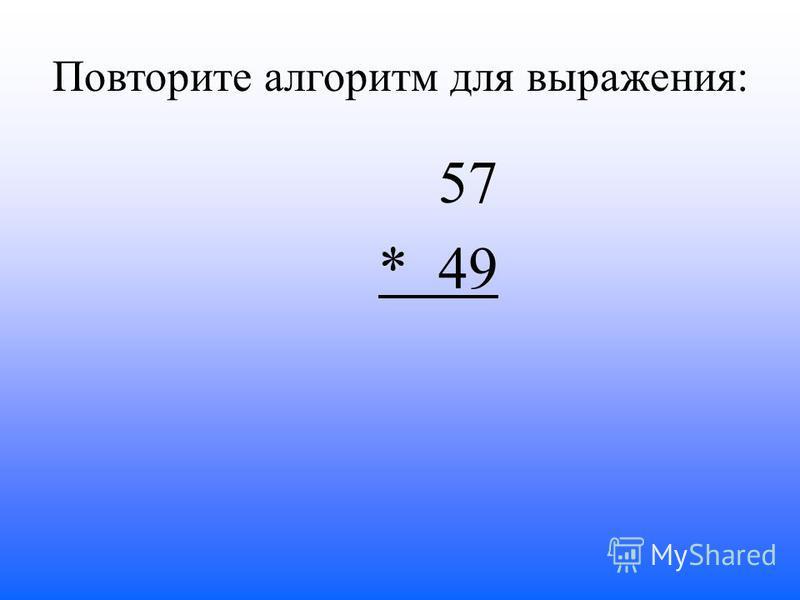 Повторите алгоритм для выражения: 57 * 49