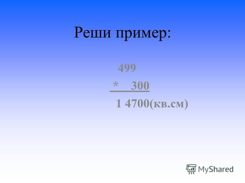Реши пример: 499 * 300 1 4700(кв.см)