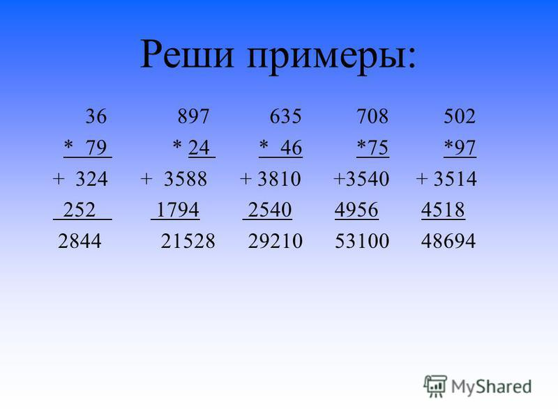 Реши примеры: 36 897 635 708 502 * 79 * 24 * 46 *75 *97 + 324 + 3588 + 3810 +3540 + 3514 252 1794 2540 4956 4518 2844 21528 29210 53100 48694